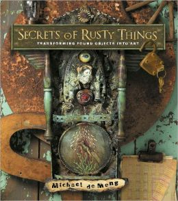 Secrets of Rusty Things: Transforming Found Objects into Art (PagePerfect NOOK Book)