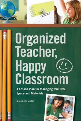 Organized Teacher, Happy Classroom: A Lesson Plan for Managing Your Time, Space and Materials