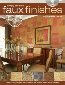 Simply Creative Faux Finishes with Gary Lord: 30 Cutting Edge Techniques for Walls, Floors and Ceilings (PagePerfect NOOK Book)