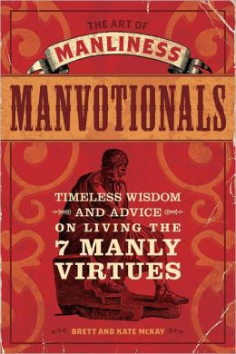 The Art of Manliness - Manvotionals: Timeless Wisdom and Advice on Living the 7 Manly Virtues (PagePerfect NOOK Book)