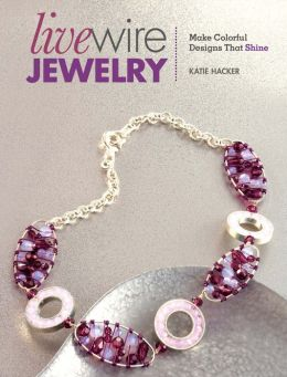 Live Wire Jewelry: Make Colorful Designs That Shine