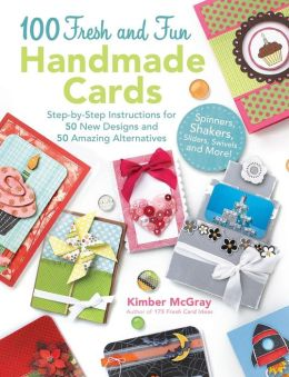 100 Fresh and Fun Handmade Cards: Easy-to-Follow Instructions for 50 New Designs, 50 Amazing Alternatives