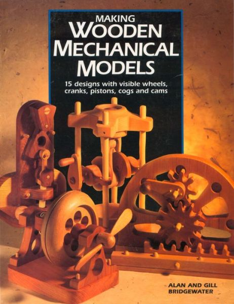 Making Wooden Mechanical Models: 15 Designs with Visible Wheels, Cranks, Pistons, Cogs, and Cams