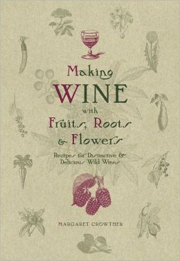Making Wine with Fruits, Roots & Flowers: Recipes for Distinctive & Delicious Wild Wines