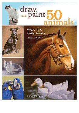 Draw and Paint 50 Animals: Dogs, Cats, Birds, Horses and More