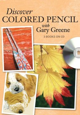 Discover Colored Pencil with Gary Greene: Colored Pencil Drawing Techniques, Ideas and Projects