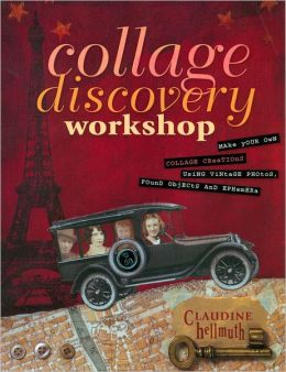 Collage Discovery Workshop: Make Your Own Collage Creations Using Vintage Photos, Found Objects and Ephemera (PagePerfect NOOK Book)