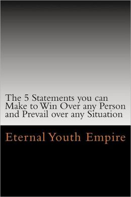 The 5 Statements You Can Make to Win over Any Person and Prevail over Any Situation: Your Keys to Persuasion