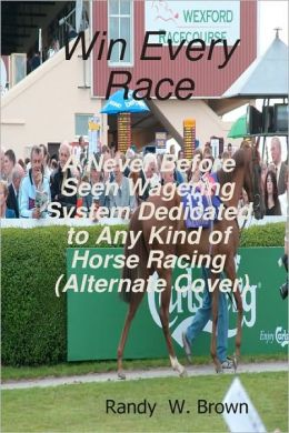 Win Every Race: A Never Before Seen Wagering System Dedicated to Any Kind of Horse Racing