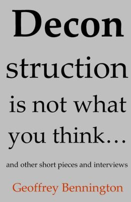Deconstruction Is Not What You Think...: And Other Short Pieces and Interviews