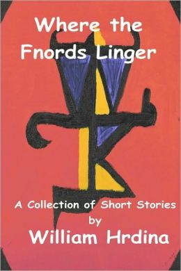 Where the Fnords Linger: A Collection of Short Stories by William Hrdina 2001-2007
