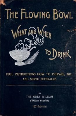 The Flowing Bowl - What and When to Drink 1891 Reprint: Full Instructions How to Prepare, Mix and Serve Beverages