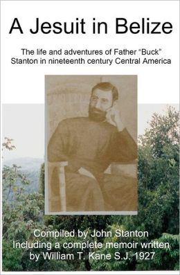 A Jesuit in Belize: The Life and Adventures of Father Buck Stanton in Ninteenth Century Central America