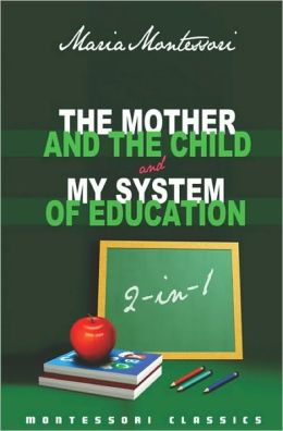 The Mother and the Child and My System of Education: 2-in-1 (Montessori Classics Edition)