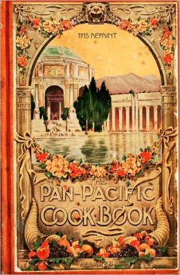The Pan-Pacific Cookbook 1915 Reprint: Savory Bits from the Worlds Fair in San Franciso