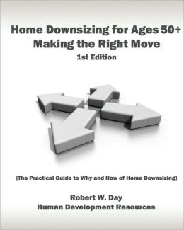 Home Downsizing for Ages 50+: Making the Right Move: [the Practical Guide to Why and How of Home Downsizing]