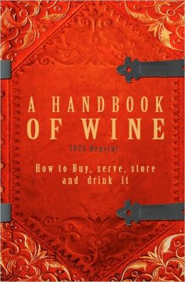 A Handbook of Wine 1922 Reprint: How to Buy, Serve, Store and Drink It