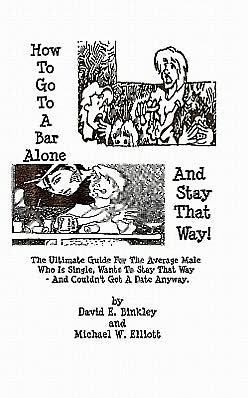 How to Go to a Bar Alone and Stay That Way: A Guide for the Average Male Who Is Single, Wants to Stay That Way, and Couldn't Get a Date Anyway