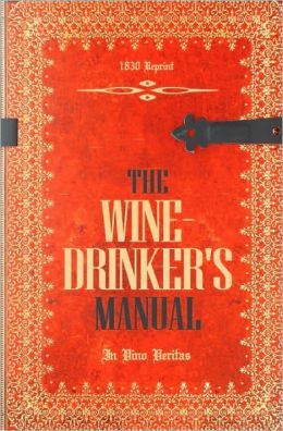 The Wine-Drinker's Manual 1830 Reprint: In Vino Veritas