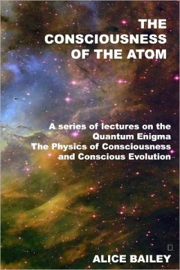 The Consciousness of the Atom: A Series of Lectures on the Quantum Enigma, the Physics of Consciousness and Conscious Evolution