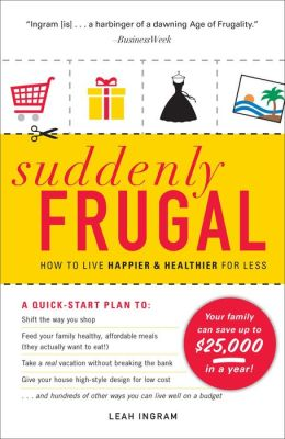 suddenly frugal how to live happier and healthier for less by leah ingram 9781440501821