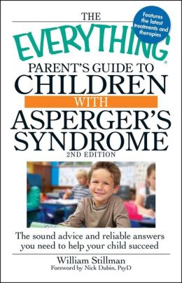 The Everything Parent's Guide to Children with Asperger's Syndrome, 2nd Edition: The sound advice and reliable answers you need to help your child succeed