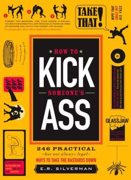 How to Kick Someone's Ass: 365 Ways to Take the Bastards Down