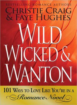 Wild, Wicked & Wanton: 101 Ways to Love Like You?re in a Romance Novel (PagePerfect NOOK Book)