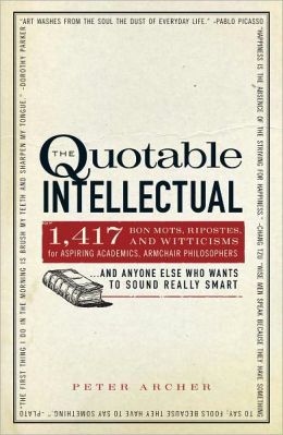The Quotable Intellectual: 1,417 Bon Mots, Ripostes, and Witticisms for Aspiring Academics, Armchair Philosophers?And Anyone Else Who Wants to Sound Really Smart (PagePerfect NOOK Book)