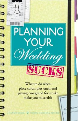 Planning Your Wedding Sucks: What to do when place cards, plus ones, and paying two grand for a cake make you miserable (PagePerfect NOOK Book)