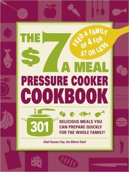 The $7 a Meal Pressure Cooker Cookbook: 301 Delicious Meals You Can Prepare Quickly for the Whole Family (PagePerfect NOOK Book)