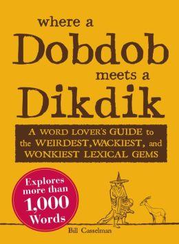 Where a Dobdob Meets a Dikdik: A Word Lover's Guide to the Weirdest, Wackiest, and Wonkiest Lexical Gems