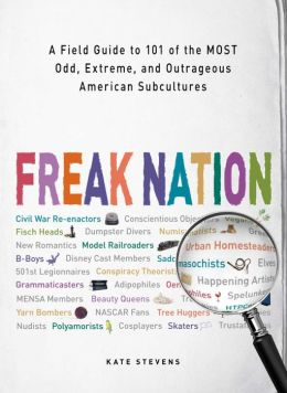 Freak Nation: A Field Guide to 101 of the Most Odd, Extreme, and Outrageous American Subcultures