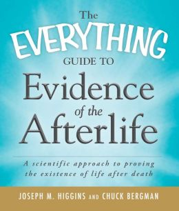 The Everything Guide to Evidence of the Afterlife: A scientific approach to proving the existence of life after death