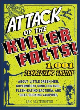 Attack of the Killer Facts!: 1,001 Terrifying Truths about the Little Green Men, Government Mind-Control, Flesh-Eating Bacteria, and Goat-Sucking Vampires