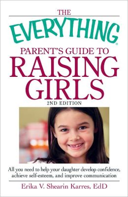 The Everything Parent's Guide to Raising Girls, 2nd Edition: All you need to help your daughter develop confidence, achieve self-esteem, and improve communication (PagePerfect NOOK Book)