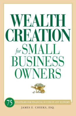 Wealth Creation for Small Business Owners: 75 Strategies for Financial Success in Any Economy