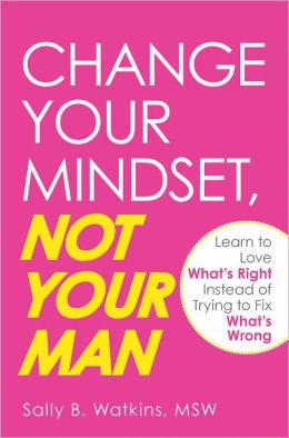 Change Your Mindset, Not Your Man: Learn to Love What's Right Instead of Trying to Fix What's Wrong (PagePerfect NOOK Book)