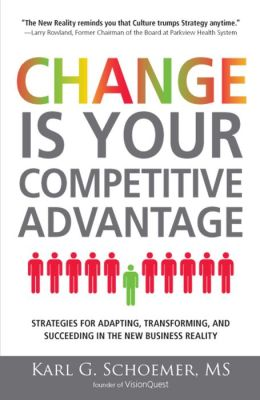 Change is Your Competitive Advantage: Strategies for Adapting, Transforming, and Succeeding in the New Business Reality