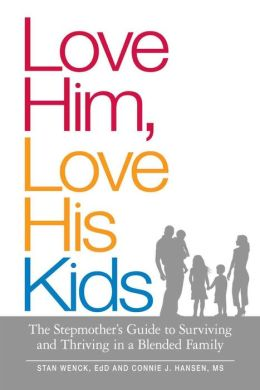 Love Him, Love His Kids: The Stepmother's Guide to Surviving and Thriving in a Blended Family