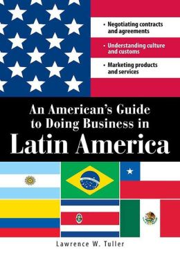 An American's Guide to Doing Business in Latin America: Negotiating contracts and agreements. Understanding culture and customs. Marketing products and services