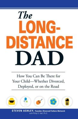 The Long-Distance Dad: How You Can Be There for Your Child-Whether Divorced, Deployed, or On-the road.