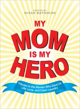 My Mom Is My Hero: Tributes to the Women Who Gave Us Life, Love, and Clean Laundry (PagePerfect NOOK Book)