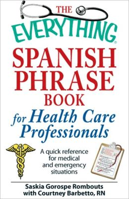 The Everything Spanish Phrase Book for Health Care Professionals: A quick reference for medical and emergency situations (PagePerfect NOOK Book)