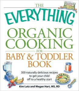 The Everything Organic Cooking for Baby and Toddler Book: 300 naturally delicious recipes to get your child off to a healthy start (PagePerfect NOOK Book)