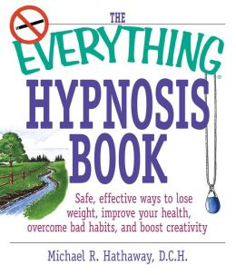 The Everything Hypnosis Book: Safe, Effective Ways to Lose Weight, Improve Your Health, Overcome Bad Habits, and Boost eativity