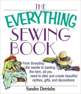 The Everything Sewing Book: From Threading the Needle to Basting the Hem, All You Need to Alter and Create Beautiful Clothes, Gifts, and Decorations (PagePerfect NOOK Book)