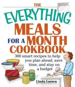 The Everything Meals For A Month Cookbook: Smart Recipes To Help You Plan Ahead, Save Time, And Stay On Budget