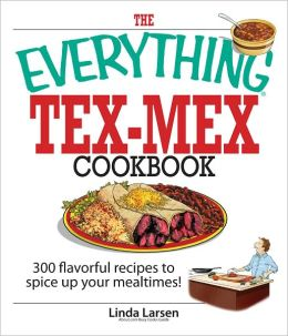 The Everything Tex-Mex Cookbook: 300 Flavorful Recipes to Spice Up Your Mealtimes! (PagePerfect NOOK Book)