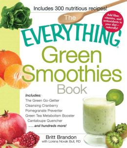The Everything Green Smoothies Book: Includes The Green Go-Getter, Cleansing Cranberry, Pomegranate Preventer, Green Tea Metabolism booster, Cantaloupe Quencher?and hundreds more!